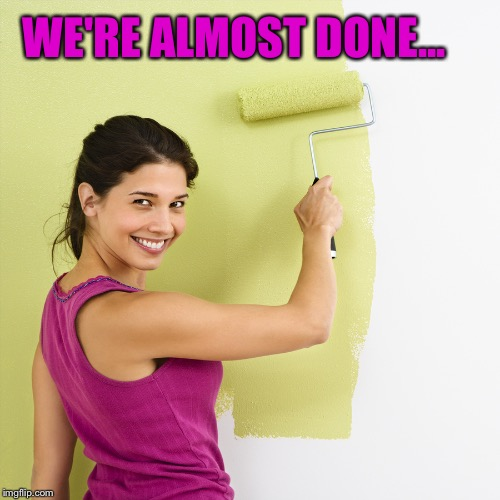 Woman Painting Wall | WE'RE ALMOST DONE... | image tagged in woman painting wall | made w/ Imgflip meme maker