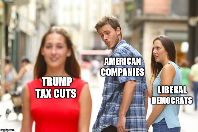 Results Make a Tasty Dish | LIBERAL DEMOCRATS AMERICAN COMPANIES TRUMP TAX CUTS | image tagged in distracted boyfriend,liberal logic,republicans,maga | made w/ Imgflip meme maker