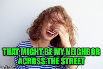 THAT MIGHT BE MY NEIGHBOR ACROSS THE STREET | made w/ Imgflip meme maker