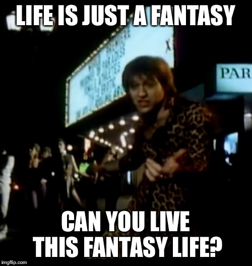 LIFE IS JUST A FANTASY CAN YOU LIVE THIS FANTASY LIFE? | made w/ Imgflip meme maker
