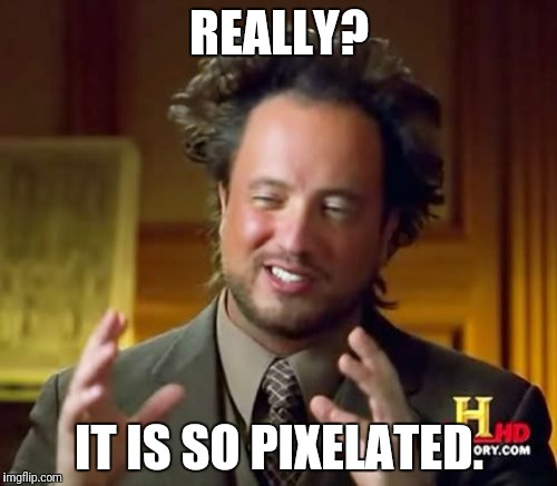 Ancient Aliens Meme | REALLY? IT IS SO PIXELATED. | image tagged in memes,ancient aliens | made w/ Imgflip meme maker
