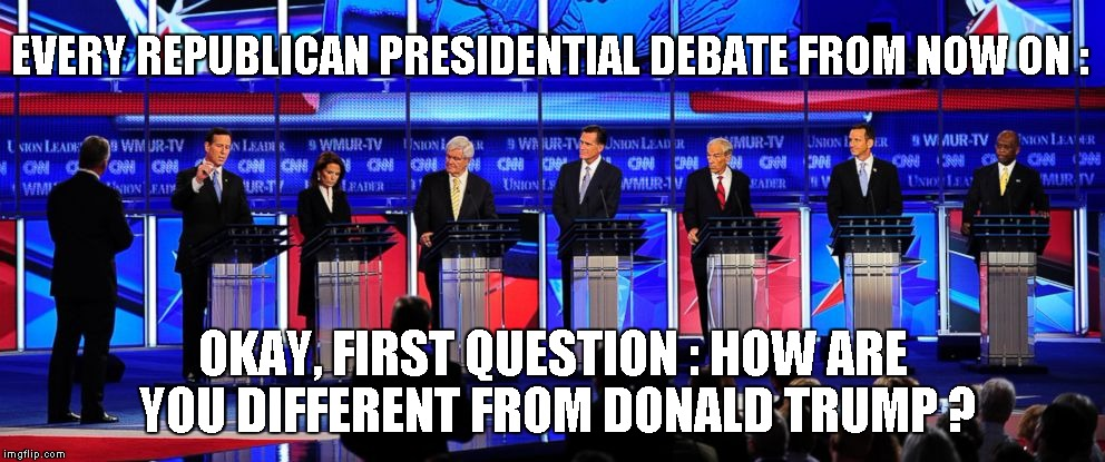 EVERY REPUBLICAN PRESIDENTIAL DEBATE FROM NOW ON : OKAY, FIRST QUESTION : HOW ARE YOU DIFFERENT FROM DONALD TRUMP ? | image tagged in trump | made w/ Imgflip meme maker