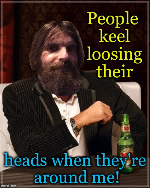 People keel loosing their heads when they're around me! | made w/ Imgflip meme maker