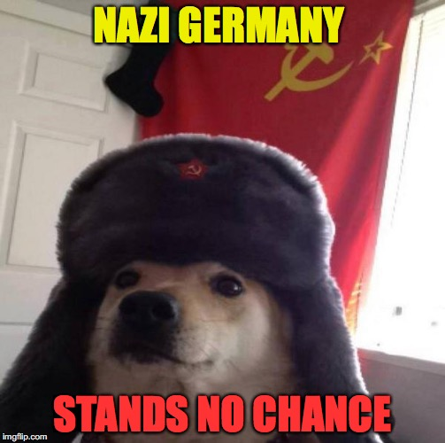 Russian Doge | NAZI GERMANY STANDS NO CHANCE | image tagged in russian doge | made w/ Imgflip meme maker