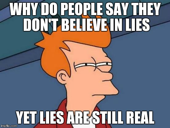 I don't believe in real life | WHY DO PEOPLE SAY THEY DON'T BELIEVE IN LIES YET LIES ARE STILL REAL | image tagged in memes,futurama fry | made w/ Imgflip meme maker