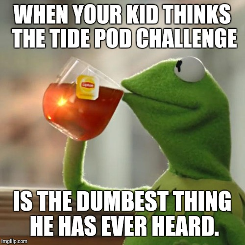 But Thats None Of My Business Meme | WHEN YOUR KID THINKS THE TIDE POD CHALLENGE IS THE DUMBEST THING HE HAS EVER HEARD. | image tagged in memes,but thats none of my business,kermit the frog | made w/ Imgflip meme maker