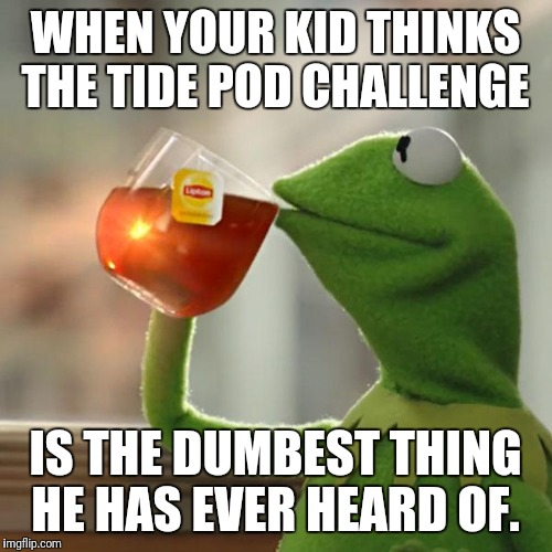 But Thats None Of My Business Meme | WHEN YOUR KID THINKS THE TIDE POD CHALLENGE IS THE DUMBEST THING HE HAS EVER HEARD OF. | image tagged in memes,but thats none of my business,kermit the frog | made w/ Imgflip meme maker