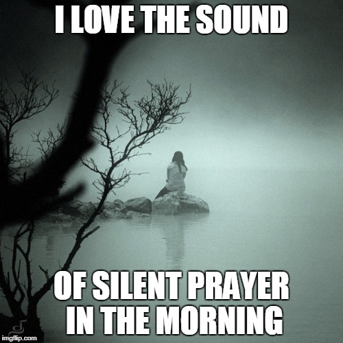 I LOVE THE SOUND OF SILENT PRAYER IN THE MORNING | image tagged in sitting alone on a rock in a quiet foggy lake | made w/ Imgflip meme maker