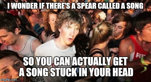 If not, then there should be! | I WONDER IF THERE'S A SPEAR CALLED A SONG SO YOU CAN ACTUALLY GET A SONG STUCK IN YOUR HEAD | image tagged in memes,sudden clarity clarence | made w/ Imgflip meme maker