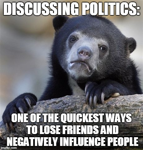 Dale Carnegie never wrote a book quite like that. | DISCUSSING POLITICS: ONE OF THE QUICKEST WAYS TO LOSE FRIENDS AND NEGATIVELY INFLUENCE PEOPLE | image tagged in memes,confession bear,politics,funny,friends | made w/ Imgflip meme maker