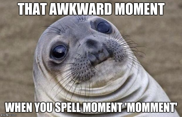 Awkward Moment Sealion Meme | THAT AWKWARD MOMENT WHEN YOU SPELL MOMENT 'MOMMENT' | image tagged in memes,awkward moment sealion | made w/ Imgflip meme maker