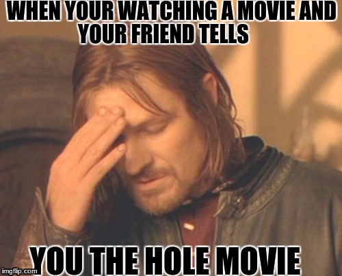 This happened to every one | WHEN YOUR WATCHING A MOVIE AND YOU THE HOLE MOVIE YOUR FRIEND TELLS | image tagged in memes,frustrated boromir | made w/ Imgflip meme maker