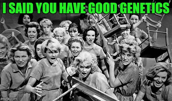 I SAID YOU HAVE GOOD GENETICS | made w/ Imgflip meme maker