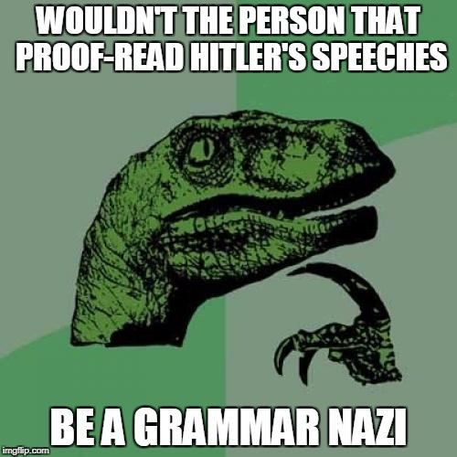 Philosoraptor Meme | WOULDN'T THE PERSON THAT PROOF-READ HITLER'S SPEECHES BE A GRAMMAR NAZI | image tagged in memes,philosoraptor | made w/ Imgflip meme maker