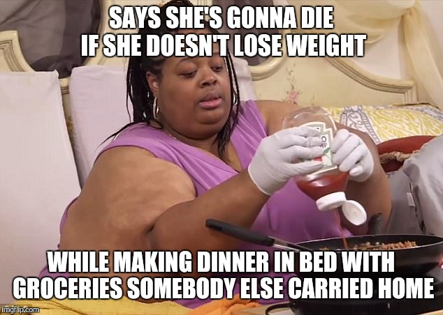 First World Problems by The Ton | SAYS SHE'S GONNA DIE IF SHE DOESN'T LOSE WEIGHT WHILE MAKING DINNER IN BED WITH GROCERIES SOMEBODY ELSE CARRIED HOME | image tagged in first world problems by the ton,family by the ton,fat,obese,lazy | made w/ Imgflip meme maker
