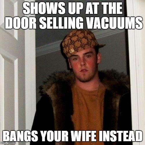 Scumbag Steve Meme | SHOWS UP AT THE DOOR SELLING VACUUMS BANGS YOUR WIFE INSTEAD | image tagged in memes,scumbag steve | made w/ Imgflip meme maker