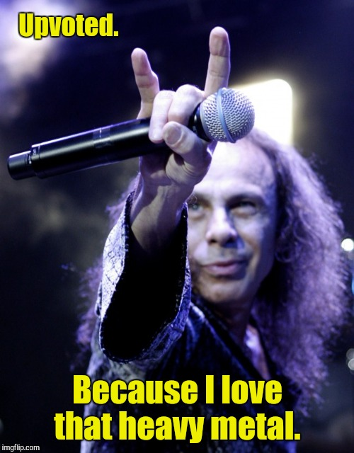 Upvoted. Because I love that heavy metal. | made w/ Imgflip meme maker