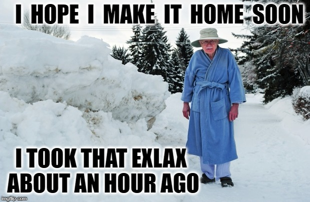 I  HOPE  I  MAKE  IT  HOME  SOON I TOOK THAT EXLAX ABOUT AN HOUR AGO | image tagged in old man in snow | made w/ Imgflip meme maker