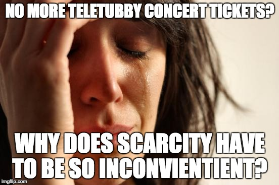 First World Problems Meme | NO MORE TELETUBBY CONCERT TICKETS? WHY DOES SCARCITY HAVE TO BE SO INCONVIENTIENT? | image tagged in memes,first world problems | made w/ Imgflip meme maker