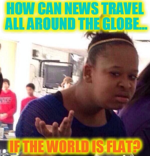 Black Girl Wat Meme | HOW CAN NEWS TRAVEL ALL AROUND THE GLOBE... IF THE WORLD IS FLAT? | image tagged in memes,black girl wat | made w/ Imgflip meme maker