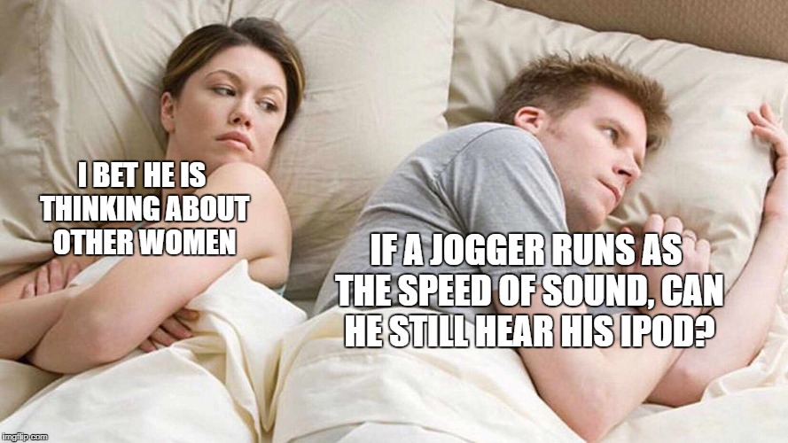 I bet he's thinking about other women  | I BET HE IS THINKING ABOUT OTHER WOMEN IF A JOGGER RUNS AS THE SPEED OF SOUND, CAN HE STILL HEAR HIS IPOD? | image tagged in i bet he's thinking about other women | made w/ Imgflip meme maker