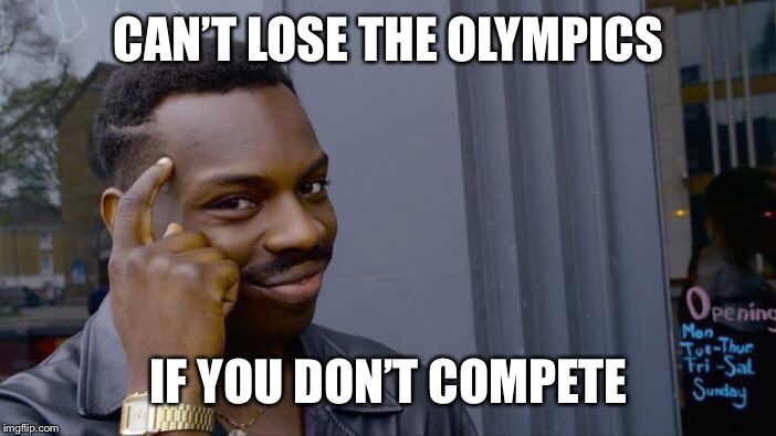 No shame | CAN'T LOSE THE OLYMPICS IF YOU DON'T COMPETE | image tagged in memes,roll safe think about it,olympics | made w/ Imgflip meme maker