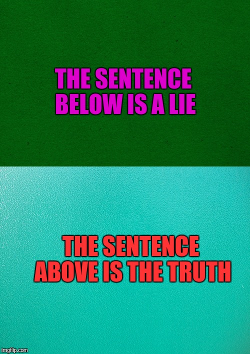 You Decide | THE SENTENCE BELOW IS A LIE THE SENTENCE ABOVE IS THE TRUTH | image tagged in truth,lies | made w/ Imgflip meme maker