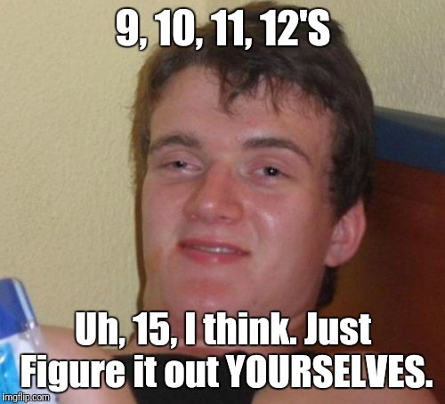 10 Guy Meme | 9, 10, 11, 12'S Uh, 15, I think. Just Figure it out YOURSELVES. | image tagged in memes,10 guy | made w/ Imgflip meme maker