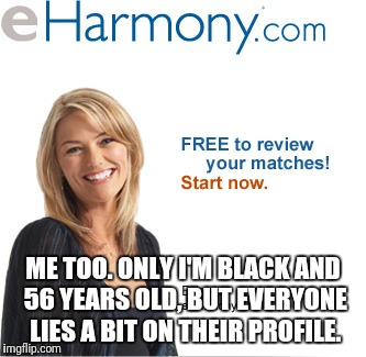 ME TOO. ONLY I'M BLACK AND 56 YEARS OLD, BUT EVERYONE LIES A BIT ON THEIR PROFILE. | made w/ Imgflip meme maker