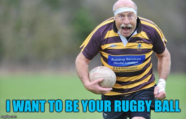 I WANT TO BE YOUR RUGBY BALL | made w/ Imgflip meme maker