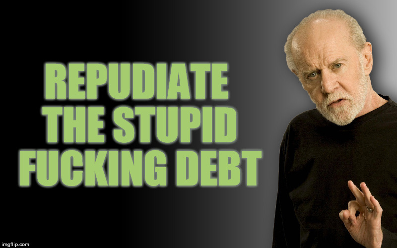 REPUDIATE THE STUPID F**KING DEBT | image tagged in george carlin,national debt,stupid liberals,stupid conservatives,big government | made w/ Imgflip meme maker