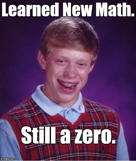 Bad Luck Brian Meme | Learned New Math. Still a zero. | image tagged in memes,bad luck brian | made w/ Imgflip meme maker