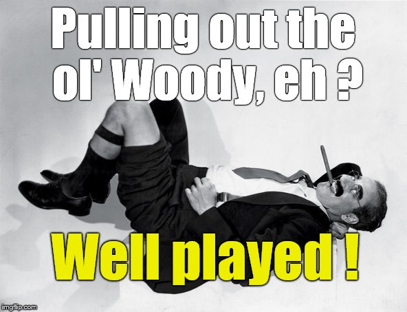 recumbent Groucho | Pulling out the ol' Woody, eh ? Well played ! | image tagged in recumbent groucho | made w/ Imgflip meme maker