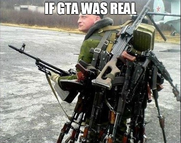 IF GTA WAS REAL | image tagged in armed russian | made w/ Imgflip meme maker