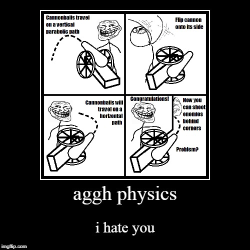welp i hate physics  | aggh physics | i hate you | image tagged in funny,demotivationals,cannon | made w/ Imgflip demotivational maker
