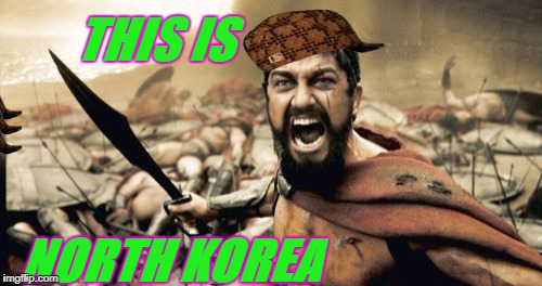 Sparta Leonidas Meme | THIS IS NORTH KOREA | image tagged in memes,sparta leonidas,scumbag | made w/ Imgflip meme maker
