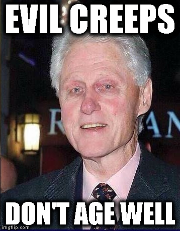 Evil Bill Clinton | EVIL CREEPS DON'T AGE WELL | image tagged in evil democrats,clinton rapist,degenerate leftists,democrat perverts | made w/ Imgflip meme maker
