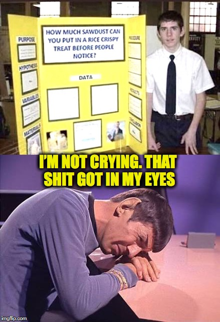 High School Science Project  | I'M NOT CRYING. THAT SHIT GOT IN MY EYES | image tagged in treats,snacks,science,nutrition,mr spock | made w/ Imgflip meme maker