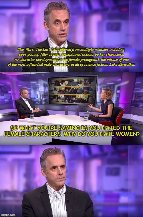 Jordan Peterson vs Feminist Interviewer | Star Wars: The Last Jedi suffered from multiple mistakes including poor pacing, filler scenes, unexplained actions by key characters, no cha | image tagged in jordan peterson vs feminist interviewer | made w/ Imgflip meme maker