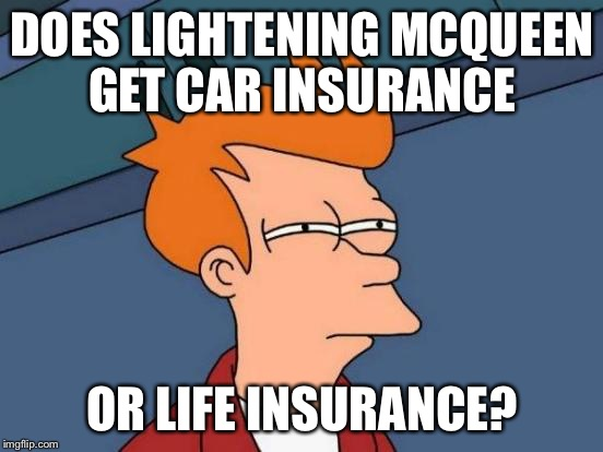 Futurama Fry Meme | DOES LIGHTENING MCQUEEN GET CAR INSURANCE OR LIFE INSURANCE? | image tagged in memes,futurama fry | made w/ Imgflip meme maker