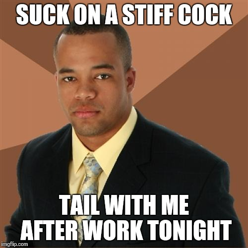 Successful Black Man Meme | SUCK ON A STIFF COCK TAIL WITH ME AFTER WORK TONIGHT | image tagged in memes,successful black man,cocktail,pipe_picasso | made w/ Imgflip meme maker