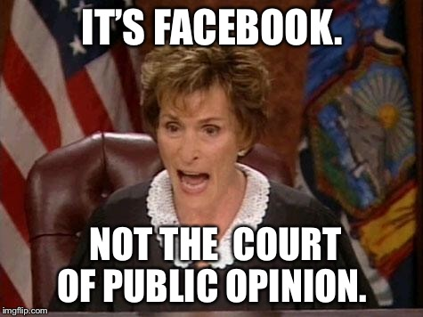 Judge Judy | IT'S FACEBOOK. NOT THE  COURT OF PUBLIC OPINION. | image tagged in judge judy | made w/ Imgflip meme maker