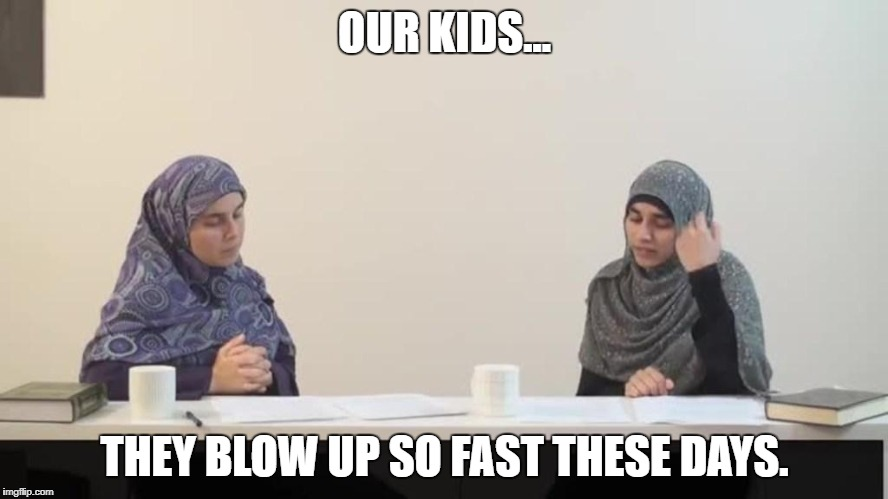 muslim women | OUR KIDS... THEY BLOW UP SO FAST THESE DAYS. | image tagged in muslim women | made w/ Imgflip meme maker
