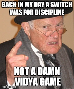 Back In My Day Meme | BACK IN MY DAY A SWITCH WAS FOR DISCIPLINE NOT A DAMN VIDYA GAME | image tagged in memes,back in my day | made w/ Imgflip meme maker