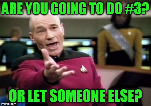 Picard Wtf Meme | ARE YOU GOING TO DO #3? OR LET SOMEONE ELSE? | image tagged in memes,picard wtf | made w/ Imgflip meme maker