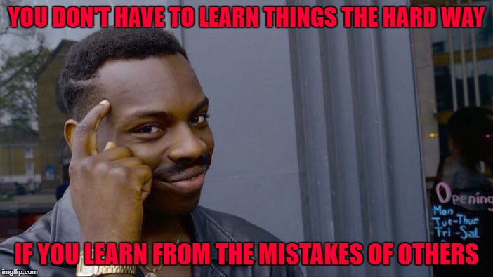 It's amazing what you can learn from watching stupid people. | YOU DON'T HAVE TO LEARN THINGS THE HARD WAY IF YOU LEARN FROM THE MISTAKES OF OTHERS | image tagged in memes,roll safe think about it,observation,funny,learning the hard way | made w/ Imgflip meme maker