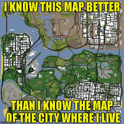 Ahhh,GTA San Andreas! One of the first video games I've ever played! | I KNOW THIS MAP BETTER THAN I KNOW THE MAP OF THE CITY WHERE I LIVE | image tagged in memes,powermetalhead,video games,gta san andreas,grand theft auto,map | made w/ Imgflip meme maker