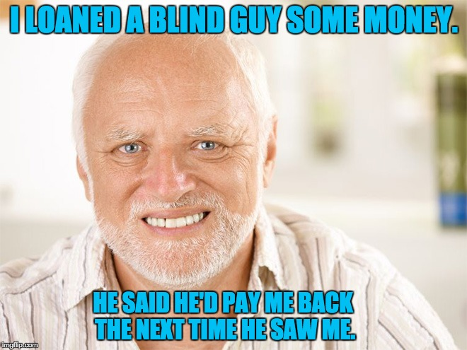 Hide the pain Harold | I LOANED A BLIND GUY SOME MONEY. HE SAID HE'D PAY ME BACK THE NEXT TIME HE SAW ME. | image tagged in hide the pain harold | made w/ Imgflip meme maker
