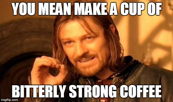 One Does Not Simply Meme | YOU MEAN MAKE A CUP OF BITTERLY STRONG COFFEE | image tagged in memes,one does not simply | made w/ Imgflip meme maker