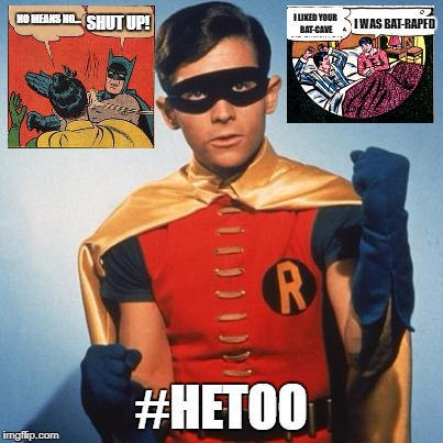 Robin | NO MEANS NO... #HETOO SHUT UP! I LIKED YOUR BAT-CAVE I WAS BAT-RAPED | image tagged in robin | made w/ Imgflip meme maker